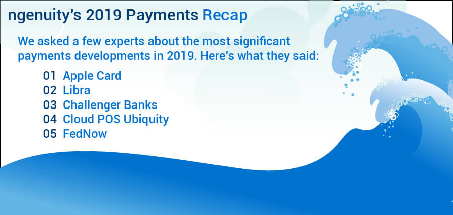 ngenuity's 2019 Payments Recap - We asked a few experts about the most significant payments developments in 2019. 01 Apple Card 02 Libra 03 Challenger Banks 04 Cloud POS Ubiquity 05 FedNow