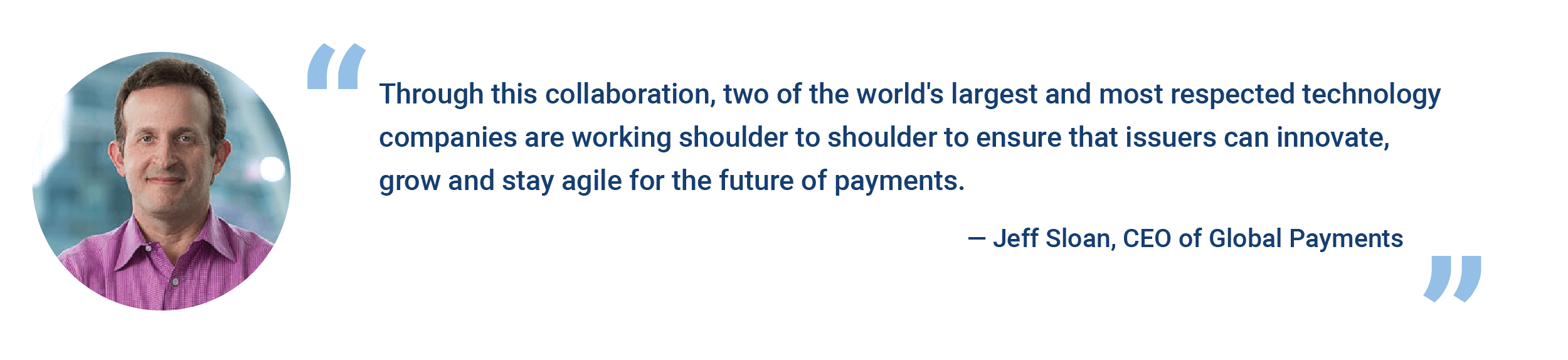 """""""Through this collaboration, two of the world's largest and most respected technology companies are working shoulder to shoulder to ensure that issuers can innovate, grow and stay agile for the future of payments."""" - Jeff Sloan, CEO of Global Payments"""