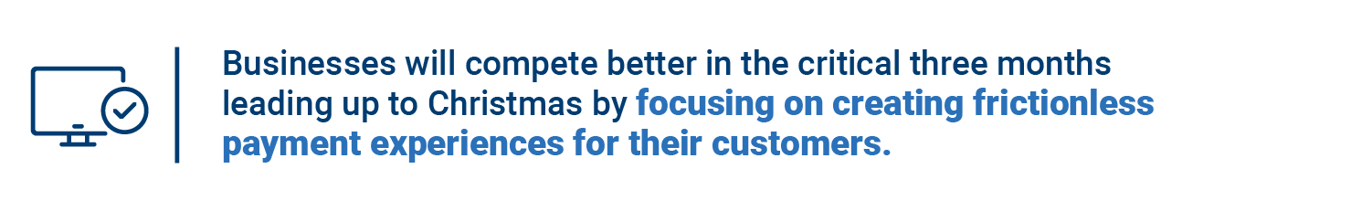 Businesses will compete better in the critical three months leading up to Christmas by focusing on creating frictionless payment experiences for their customers.