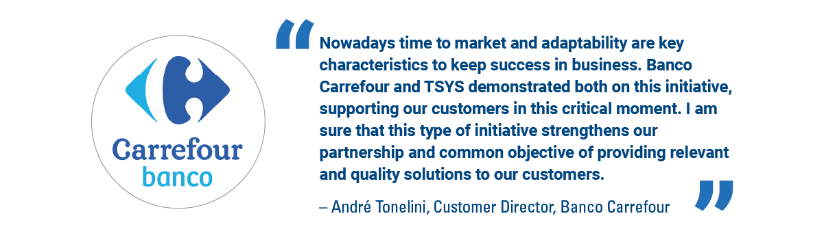 'Nowadays time to market and adaptability are key characteristics to keep success in business. Banco Carrefour and TSYS demonstrated both on this initiative, supporting our customers in this critical moment. I am sure that this type of initiative strengthens our partnership and common objective of providing relevant and quality solutions to our customers.' - Andre Tonlini, Customer Director, Banco Carrefour