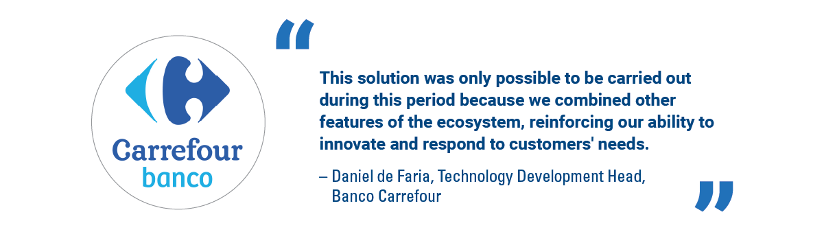'This solution was only possible to be carried out during this period because we combined other features of the ecosystem, reinforcing our ability to innovate and respond to customers' needs.' - Daniel de Faria, Technology Development Head, Banco Carrefour