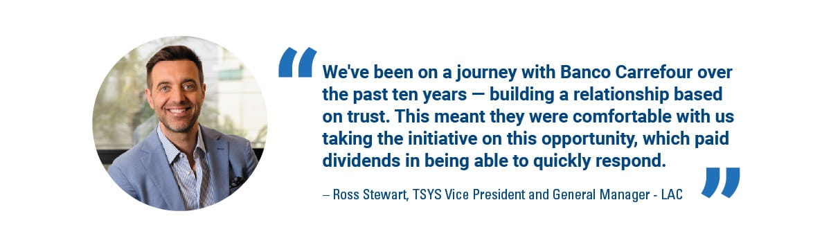 'We've been on a journey with Banco Carrefour over the past ten years - building a relationship based on trust. This meant they are comfortable with us taking the initiative on this opportunity, which paid dividends in being able to quickly respond.' - Ross Stewart, TSYS VP and GM - LAC