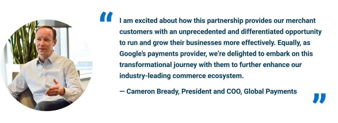 """""""I am excited about how this partnership provides our merchant customers with an unprecedented and differentiated opportunity to run and grow their businesses more effectively. Equally, as Google's payments provider, we're delighted to embark on this transformational journey with them to further enhance our industry-leading commerce ecosystem."""" - Cameron Bready, President and COO, Global Payments"""