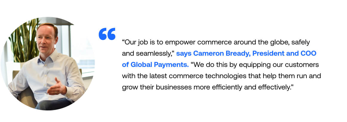Our job is to empower commerce around the globe, safely and seamlessly. We do this by equipping our customers with the latest commerce technologies that help them run their businesses more efficiently and effectively. - Cameron Bready, President and COO of Global Payments