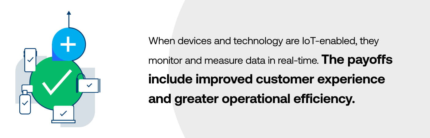 When devices and technology are IoT-enabled, they monitor and measure data in real-time. The payoffs include improved customer experience and greater operational efficiency.