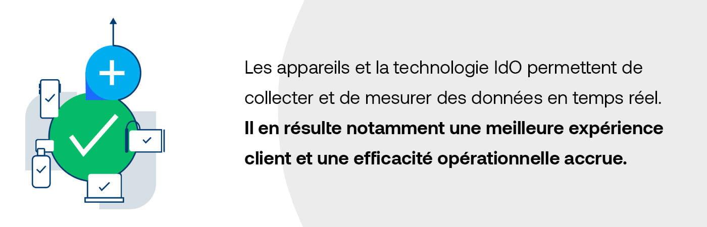 Les appareils et la technologie IdO permettent de collecter et de mesurer des données en temps réel. Il en résulte notamment une meilleure expérience client et une efficacité opérationnelle accrue.