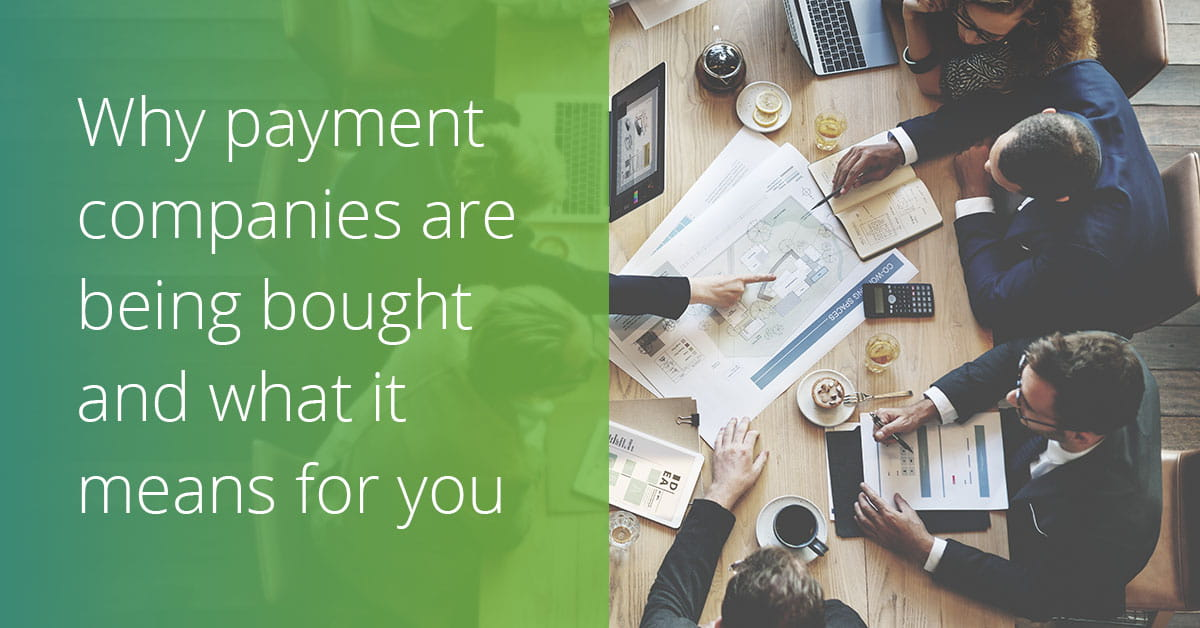 Why are companies buying other payment companies and what it means for your business
